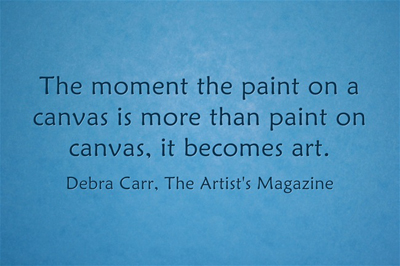 An art quote by Debra Carr, from The Artist's Magazine and ArtistsNetwork.com
