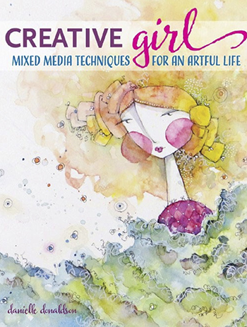 Creative Girl: Mixed Media Techniques for an Artful Life by Danielle Donaldson