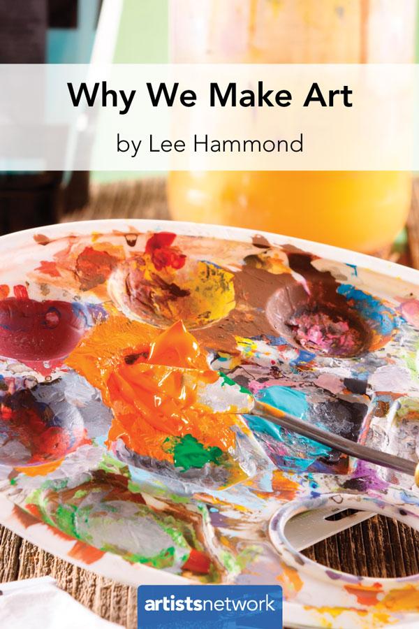 Why we make art | Lee Hammond, ArtistsNetwork.com