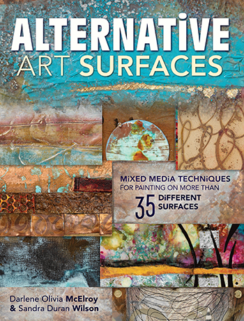 Discover how to create texture, create layered effects, and more in Alternative Art Surfaces by Darlene Olivia McElroy and Sandra Duran Wilson.